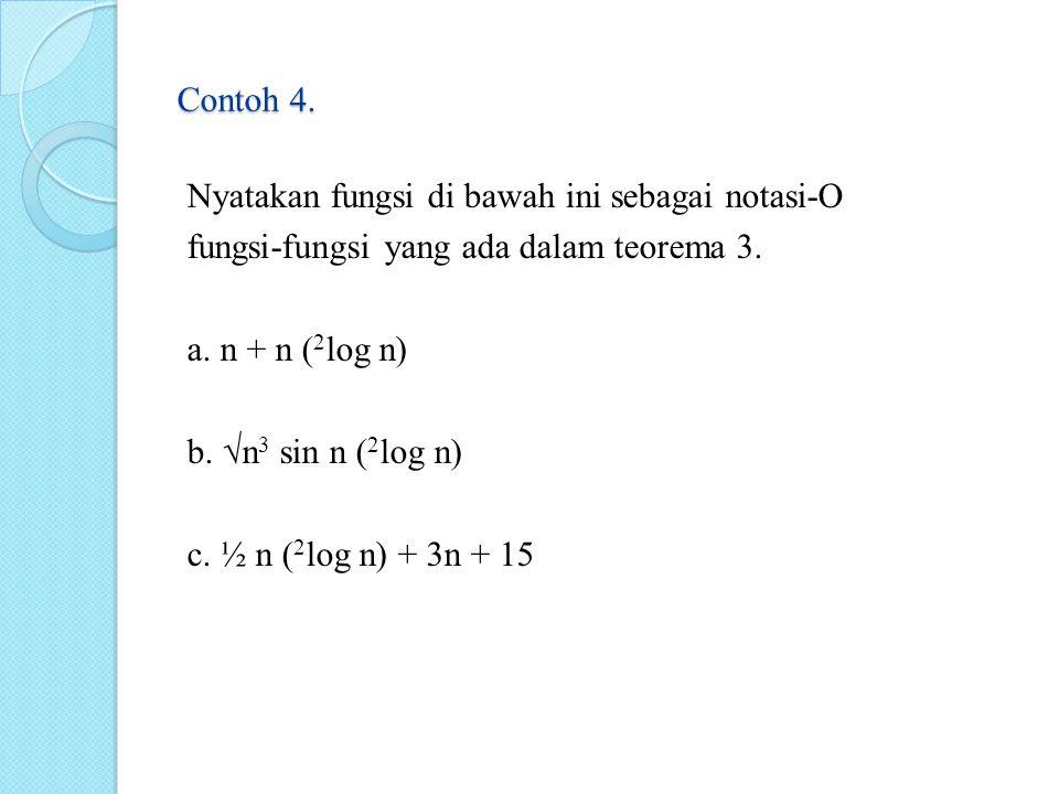 Contoh 4. Nyatakan fungsi di bawah ini sebagai notasi-O fungsi-fungsi yang ada dalam teorema 3. a. n + n ( 2 log n) b. √n 3 sin n ( 2 log n) c. ½ n (
