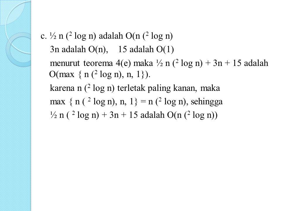 c. ½ n ( 2 log n) adalah O(n ( 2 log n) 3n adalah O(n), 15 adalah O(1) menurut teorema 4(e) maka ½ n ( 2 log n) + 3n + 15 adalah O(max { n ( 2 log n),