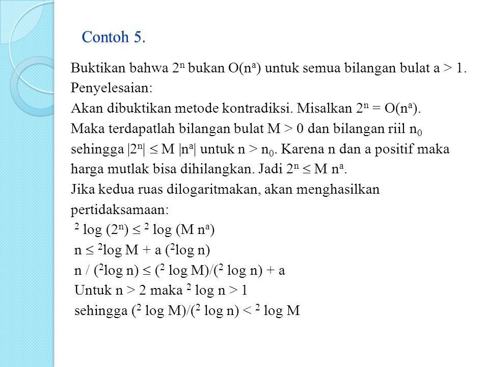 Contoh 5. Buktikan bahwa 2 n bukan O(n a ) untuk semua bilangan bulat a > 1. Penyelesaian: Akan dibuktikan metode kontradiksi. Misalkan 2 n = O(n a ).