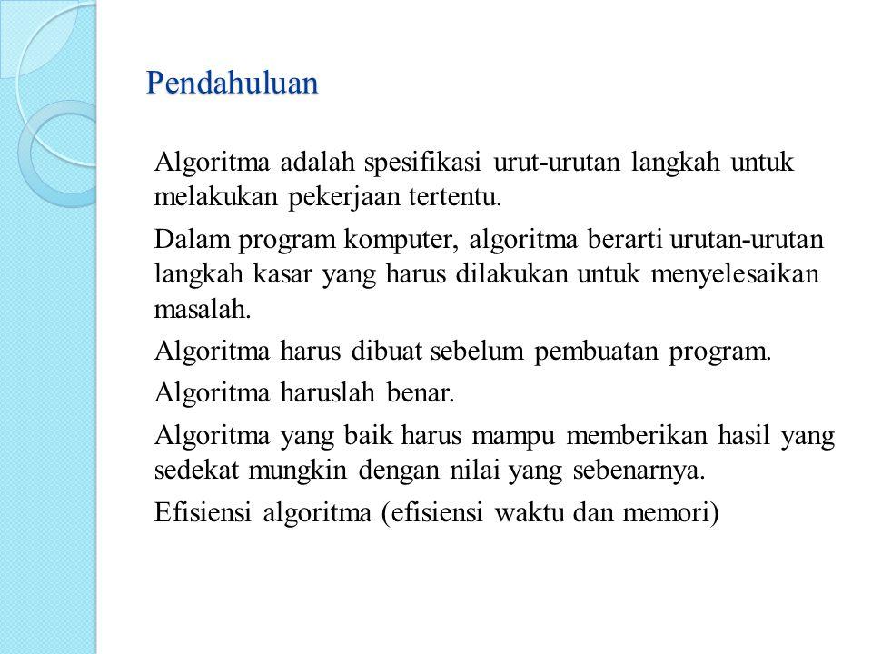 Pendahuluan Algoritma adalah spesifikasi urut-urutan langkah untuk melakukan pekerjaan tertentu. Dalam program komputer, algoritma berarti urutan-urut