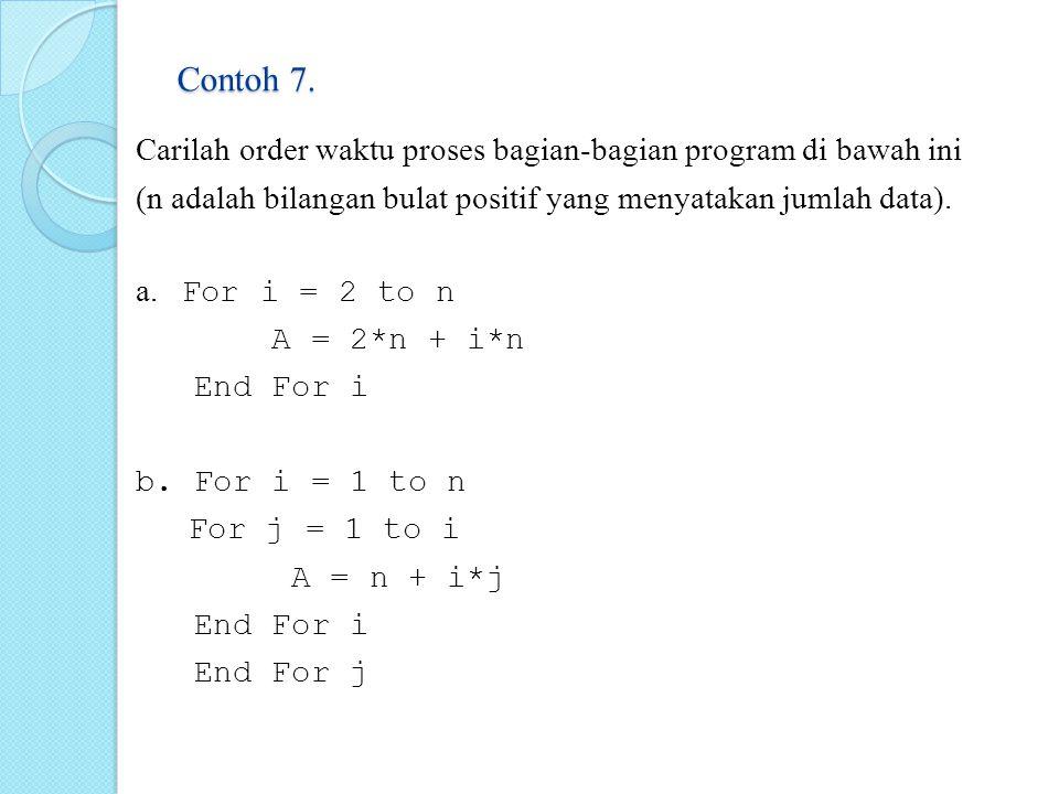 Contoh 7. Carilah order waktu proses bagian-bagian program di bawah ini (n adalah bilangan bulat positif yang menyatakan jumlah data). a. For i = 2 to