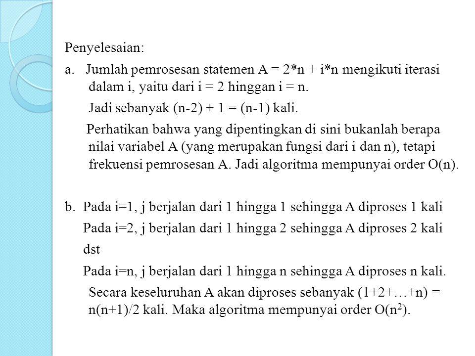 Penyelesaian: a. Jumlah pemrosesan statemen A = 2*n + i*n mengikuti iterasi dalam i, yaitu dari i = 2 hinggan i = n. Jadi sebanyak (n-2) + 1 = (n-1) k