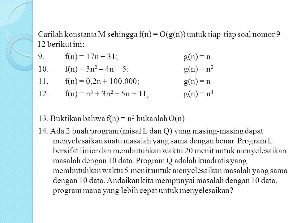 Carilah konstanta M sehingga f(n) = O(g(n)) untuk tiap-tiap soal nomor 9 – 12 berikut ini: 9. f(n) = 17n + 31;g(n) = n 10.f(n) = 3n 2 – 4n + 5:g(n) =