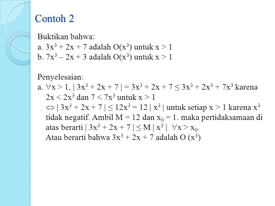 Contoh 2 Buktikan bahwa: a. 3x 3 + 2x + 7 adalah O(x 3 ) untuk x > 1 b. 7x 3 – 2x + 3 adalah O(x 3 ) untuk x > 1 Penyelesaian: a.  x > 1, | 3x 3 + 2x
