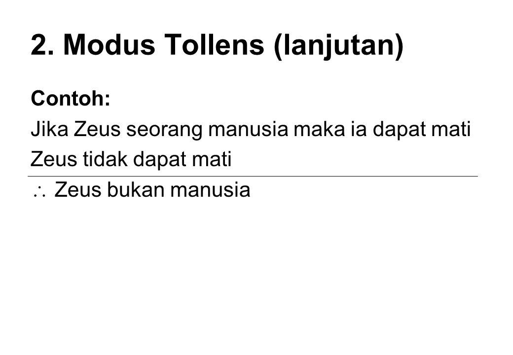 2. Modus Tollens (lanjutan) Contoh: Jika Zeus seorang manusia maka ia dapat mati Zeus tidak dapat mati  Zeus bukan manusia