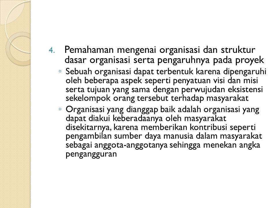 4. Pemahaman mengenai organisasi dan struktur dasar organisasi serta pengaruhnya pada proyek ◦ Sebuah organisasi dapat terbentuk karena dipengaruhi ol