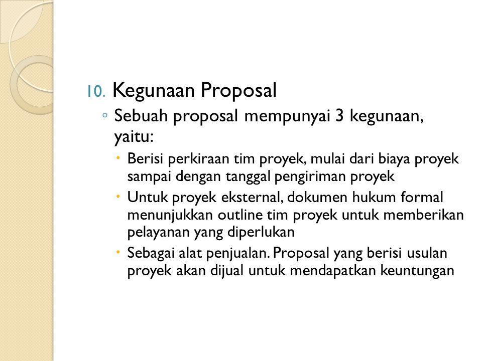 10. Kegunaan Proposal ◦ Sebuah proposal mempunyai 3 kegunaan, yaitu:  Berisi perkiraan tim proyek, mulai dari biaya proyek sampai dengan tanggal peng