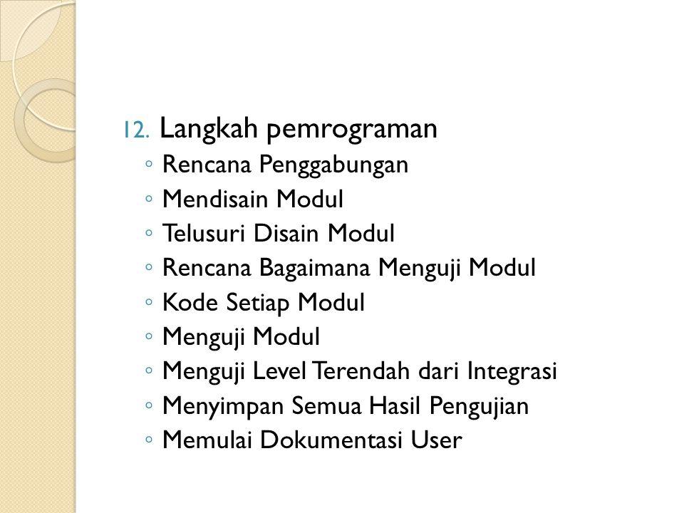 12. Langkah pemrograman ◦ Rencana Penggabungan ◦ Mendisain Modul ◦ Telusuri Disain Modul ◦ Rencana Bagaimana Menguji Modul ◦ Kode Setiap Modul ◦ Mengu