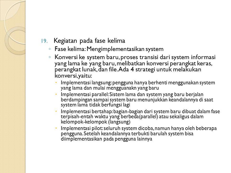 19. Kegiatan pada fase kelima ◦ Fase kelima: Mengimplementasikan system ◦ Konversi ke system baru, proses transisi dari system informasi yang lama ke