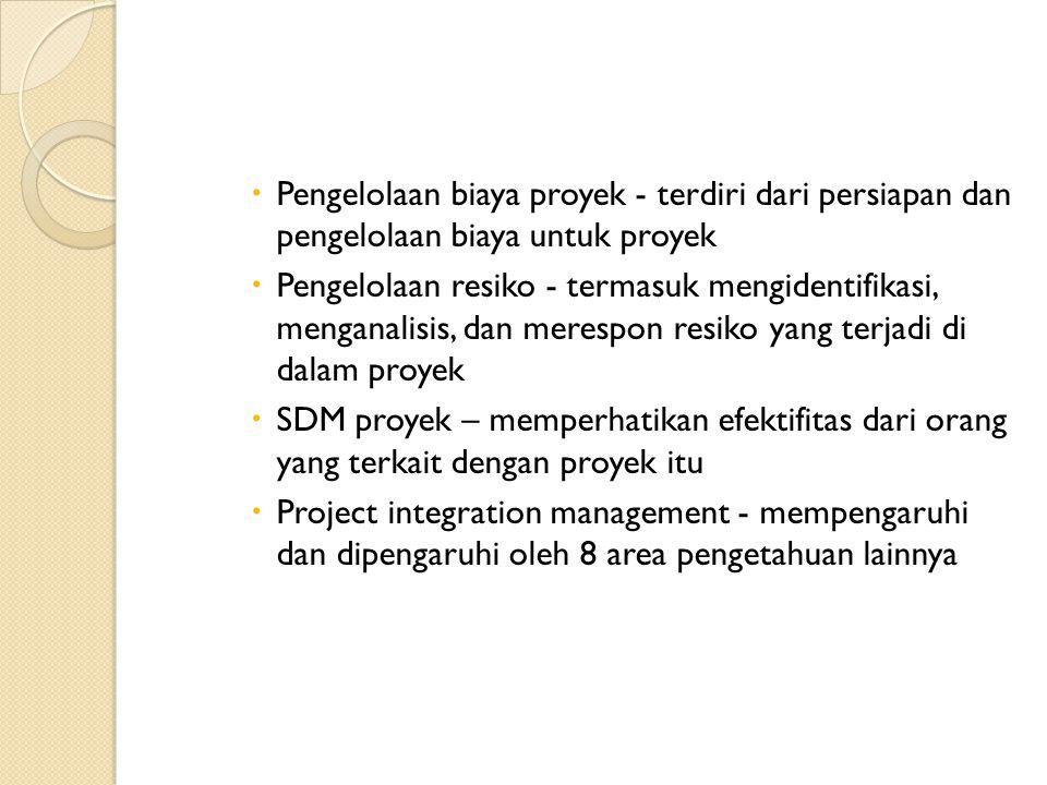  Pengelolaan biaya proyek - terdiri dari persiapan dan pengelolaan biaya untuk proyek  Pengelolaan resiko - termasuk mengidentifikasi, menganalisis, dan merespon resiko yang terjadi di dalam proyek  SDM proyek – memperhatikan efektifitas dari orang yang terkait dengan proyek itu  Project integration management - mempengaruhi dan dipengaruhi oleh 8 area pengetahuan lainnya
