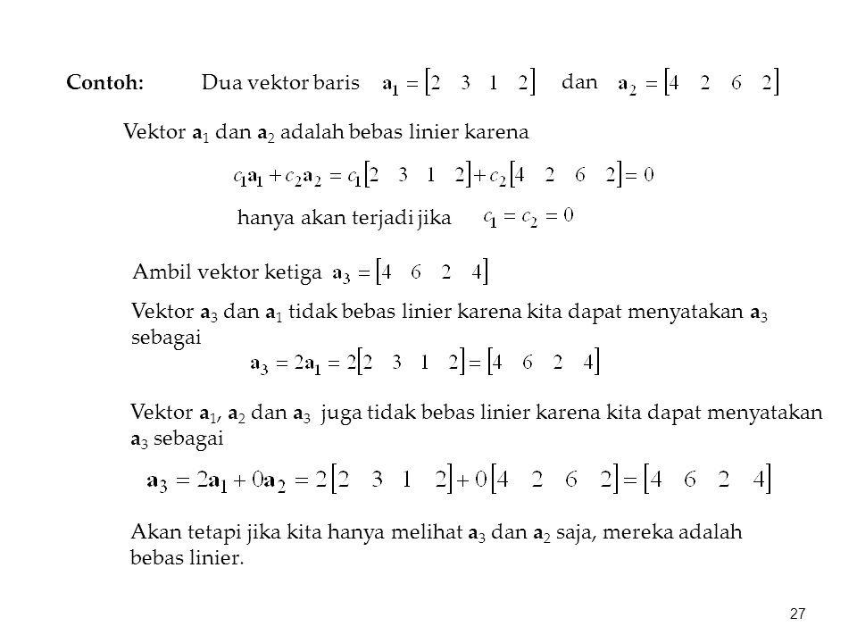 Contoh: Dua vektor baris dan Vektor a 1 dan a 2 adalah bebas linier karena hanya akan terjadi jika Ambil vektor ketiga Vektor a 3 dan a 1 tidak bebas