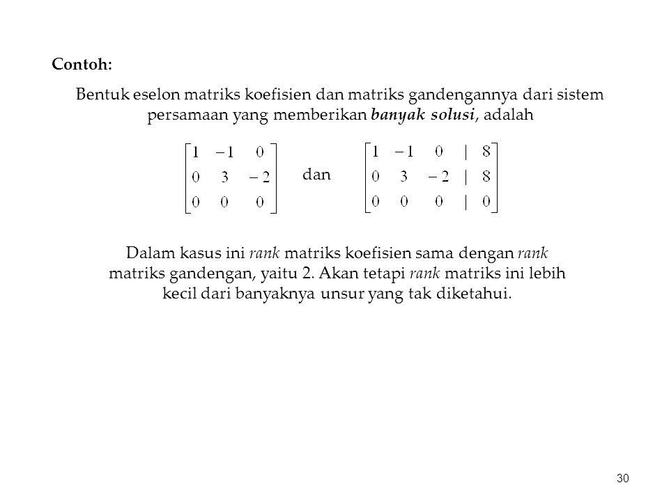 Bentuk eselon matriks koefisien dan matriks gandengannya dari sistem persamaan yang memberikan banyak solusi, adalah Contoh: dan Dalam kasus ini rank