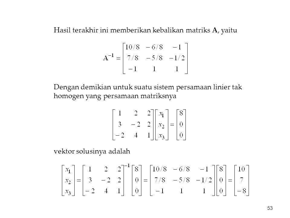 Hasil terakhir ini memberikan kebalikan matriks A, yaitu Dengan demikian untuk suatu sistem persamaan linier tak homogen yang persamaan matriksnya vek