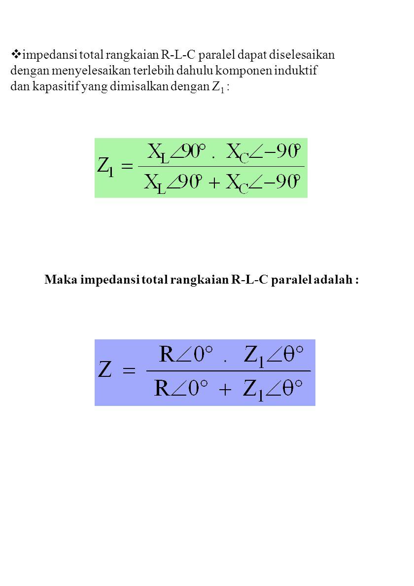  impedansi total rangkaian R-L-C paralel dapat diselesaikan dengan menyelesaikan terlebih dahulu komponen induktif dan kapasitif yang dimisalkan dengan Z 1 : Maka impedansi total rangkaian R-L-C paralel adalah :