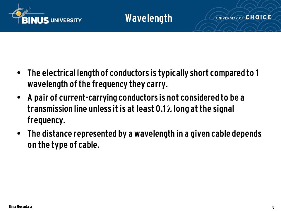 Bina Nusantara 9 When the length of transmission line is longer than several wavelengths at the signal frequency, the two parallel conductors of the transmission line appear as a complex impedance.