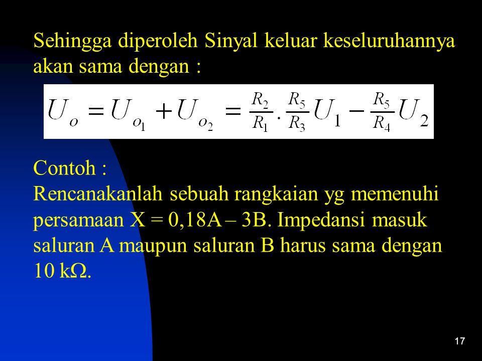 17 Sehingga diperoleh Sinyal keluar keseluruhannya akan sama dengan : Contoh : Rencanakanlah sebuah rangkaian yg memenuhi persamaan X = 0,18A – 3B.
