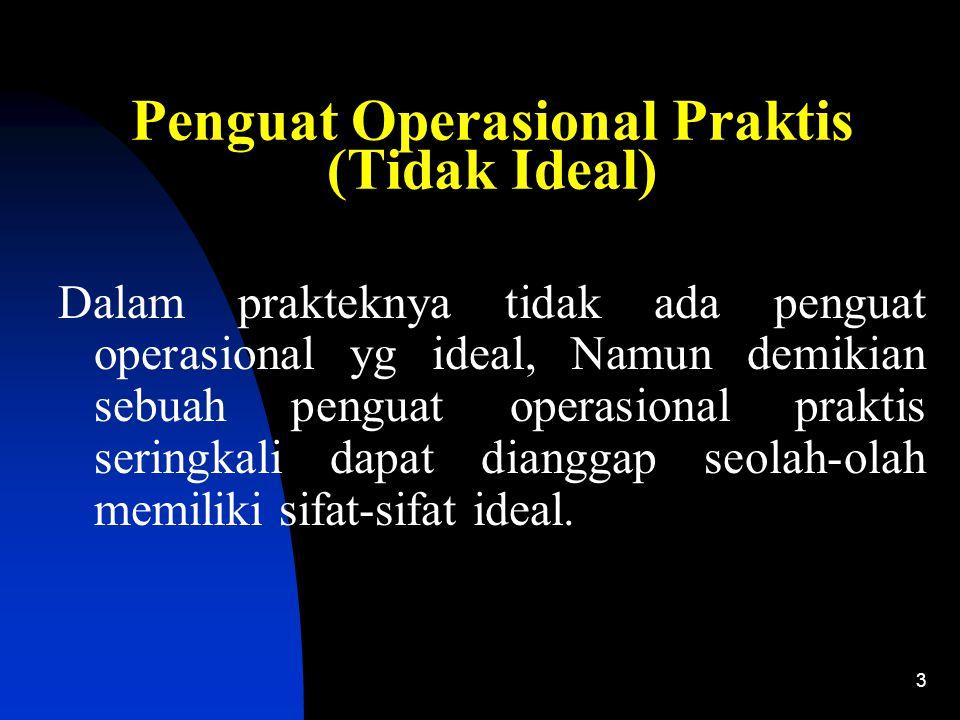 3 Penguat Operasional Praktis (Tidak Ideal) Dalam prakteknya tidak ada penguat operasional yg ideal, Namun demikian sebuah penguat operasional praktis seringkali dapat dianggap seolah-olah memiliki sifat-sifat ideal.