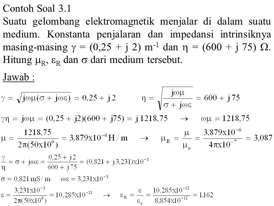 Contoh Soal 3.1 Suatu gelombang elektromagnetik menjalar di dalam suatu medium. Konstanta penjalaran dan impedansi intrinsiknya masing-masing  = (0,2