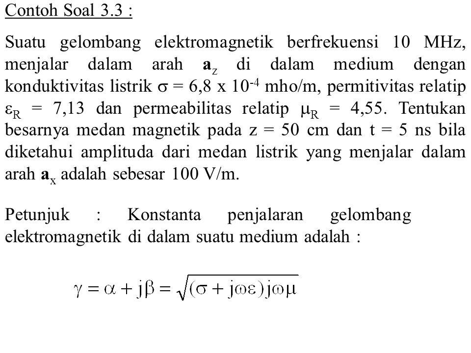 Contoh Soal 3.3 : Suatu gelombang elektromagnetik berfrekuensi 10 MHz, menjalar dalam arah a z di dalam medium dengan konduktivitas listrik  = 6,8 x
