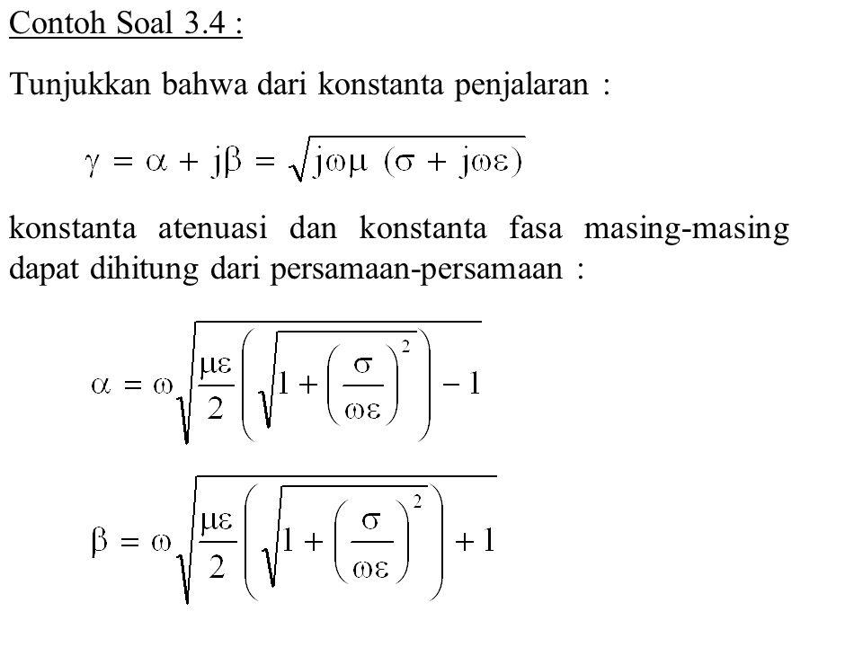 Contoh Soal 3.4 : Tunjukkan bahwa dari konstanta penjalaran : konstanta atenuasi dan konstanta fasa masing-masing dapat dihitung dari persamaan-persam