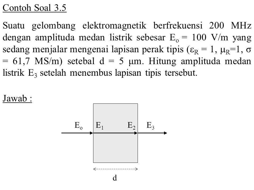 Contoh Soal 3.5 Suatu gelombang elektromagnetik berfrekuensi 200 MHz dengan amplituda medan listrik sebesar E o = 100 V/m yang sedang menjalar mengena
