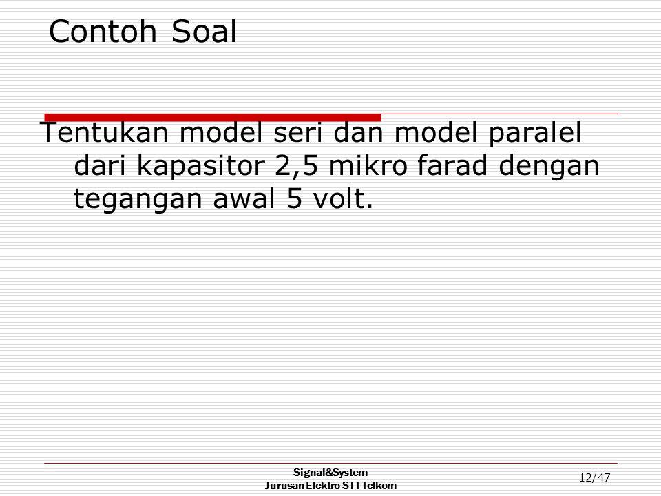 Signal&System Jurusan Elektro STT Telkom 12/47 Contoh Soal Tentukan model seri dan model paralel dari kapasitor 2,5 mikro farad dengan tegangan awal 5