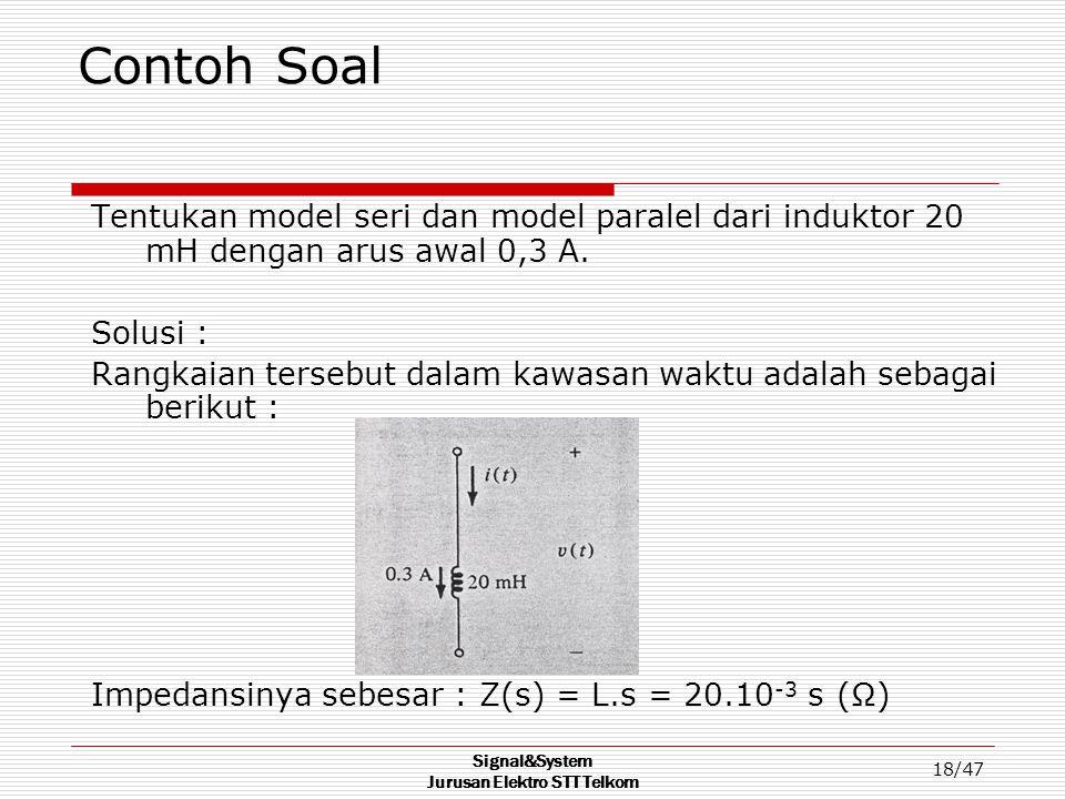 Signal&System Jurusan Elektro STT Telkom 18/47 Contoh Soal Tentukan model seri dan model paralel dari induktor 20 mH dengan arus awal 0,3 A. Solusi :