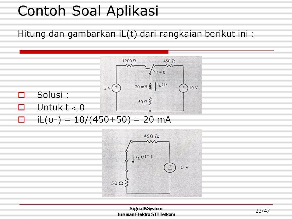 Signal&System Jurusan Elektro STT Telkom 23/47 Contoh Soal Aplikasi Hitung dan gambarkan iL(t) dari rangkaian berikut ini :  Solusi :  Untuk t  0 