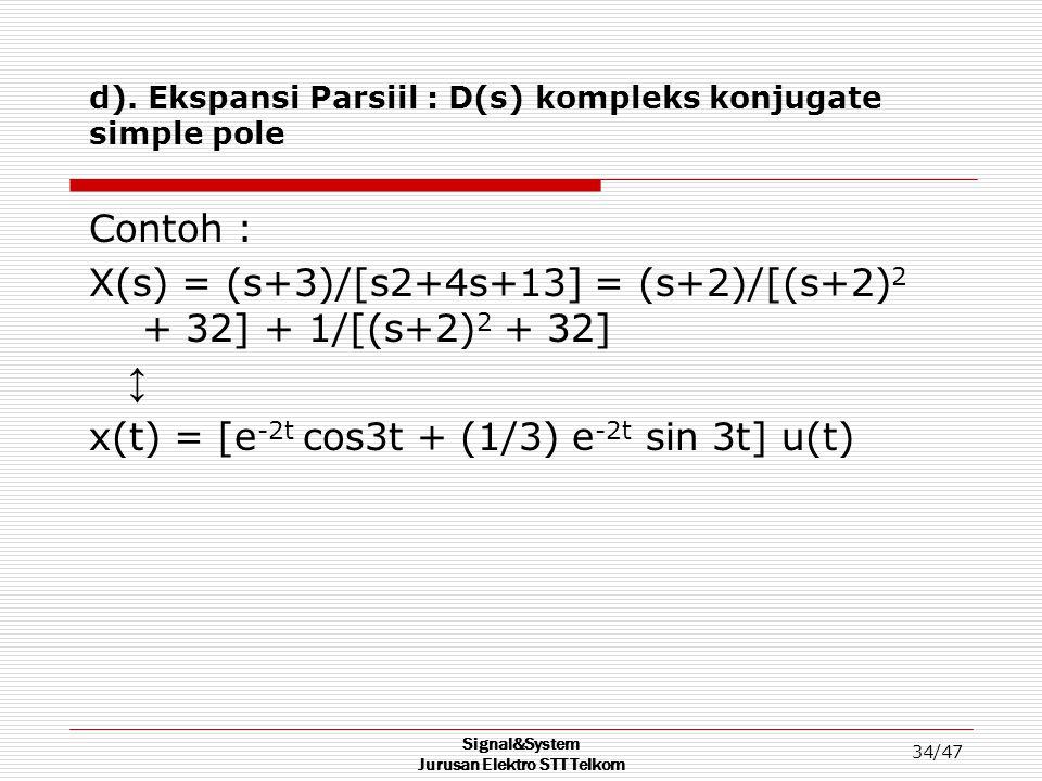 Signal&System Jurusan Elektro STT Telkom 34/47 d). Ekspansi Parsiil : D(s) kompleks konjugate simple pole Contoh : X(s) = (s+3)/[s2+4s+13] = (s+2)/[(s