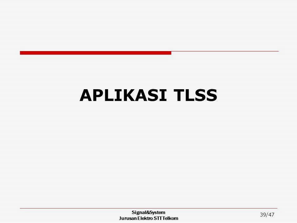 Signal&System Jurusan Elektro STT Telkom 39/47 APLIKASI TLSS