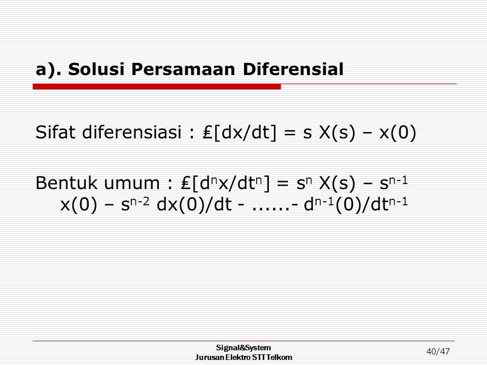 Signal&System Jurusan Elektro STT Telkom 40/47 a). Solusi Persamaan Diferensial Sifat diferensiasi : ₤[dx/dt] = s X(s) – x(0) Bentuk umum : ₤[d n x/dt