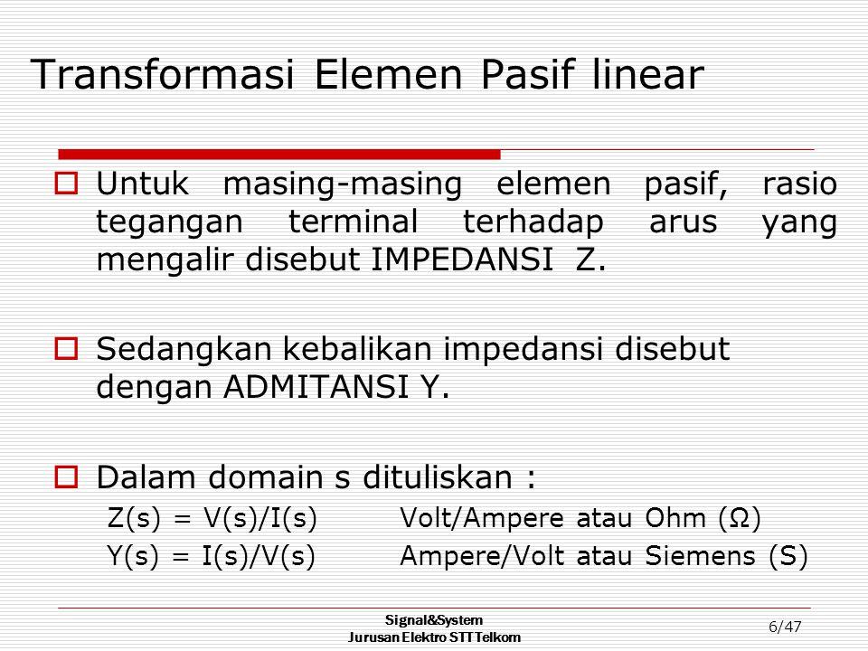 Signal&System Jurusan Elektro STT Telkom 6/47 Transformasi Elemen Pasif linear  Untuk masing-masing elemen pasif, rasio tegangan terminal terhadap ar