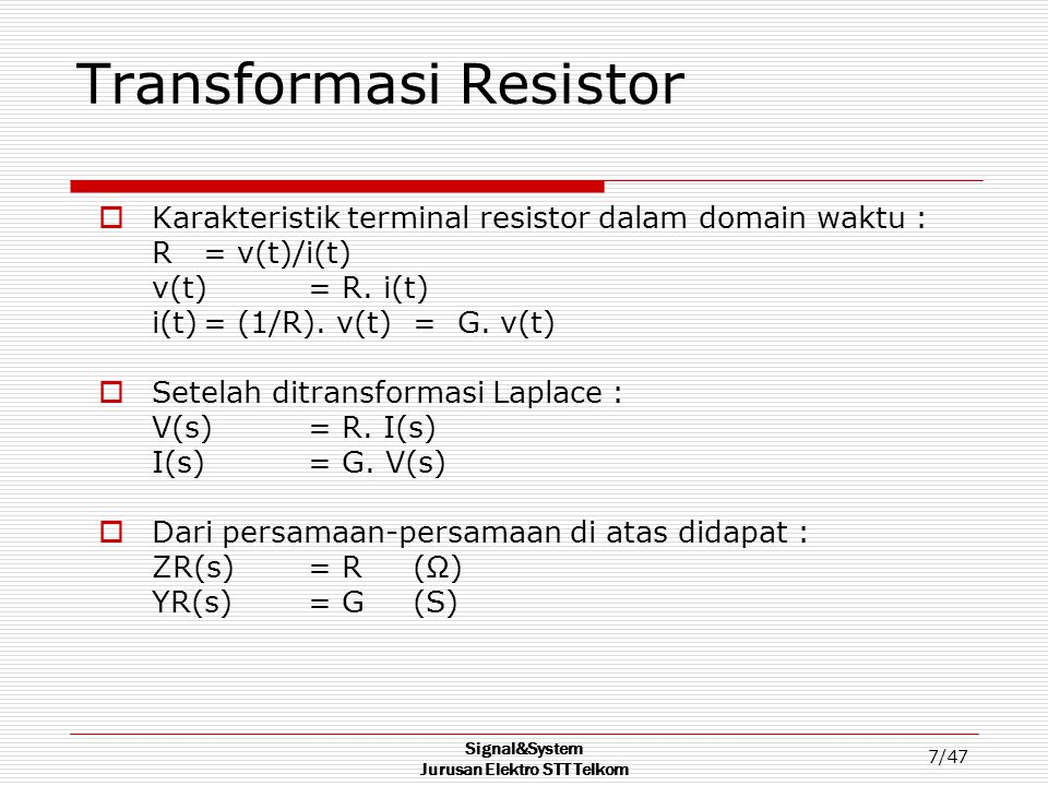 Signal&System Jurusan Elektro STT Telkom 7/47 Transformasi Resistor  Karakteristik terminal resistor dalam domain waktu : R = v(t)/i(t) v(t) = R. i(t