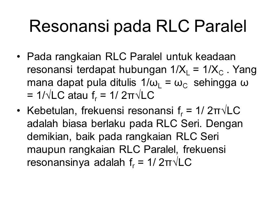 Resonansi pada RLC Paralel Pada rangkaian RLC Paralel untuk keadaan resonansi terdapat hubungan 1/X L = 1/X C. Yang mana dapat pula ditulis 1/ω L = ω
