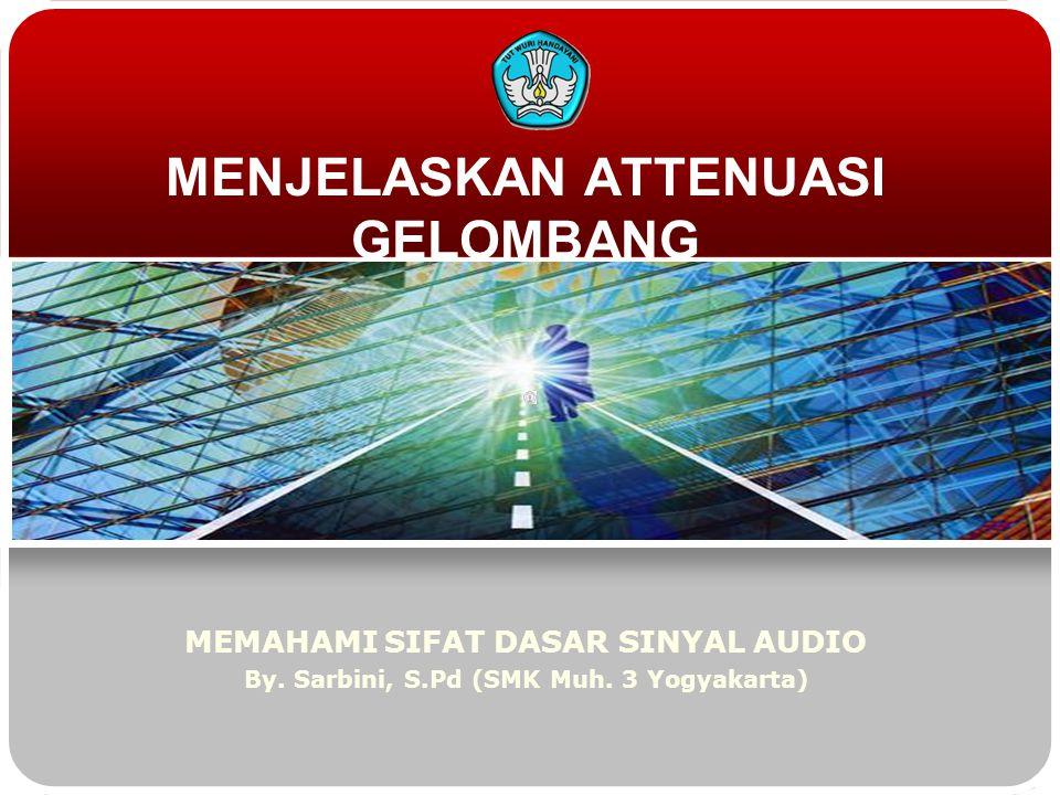 MENJELASKAN ATTENUASI GELOMBANG MEMAHAMI SIFAT DASAR SINYAL AUDIO By. Sarbini, S.Pd (SMK Muh. 3 Yogyakarta)
