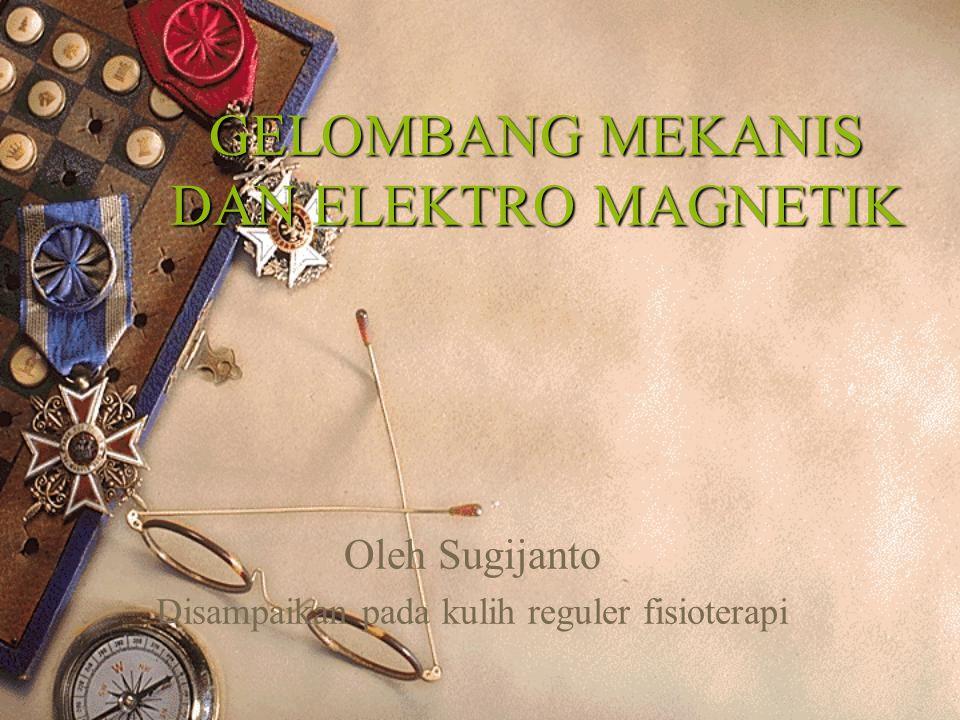 GELOMBANG MEKANIS DAN ELEKTRO MAGNETIK Oleh Sugijanto Disampaikan pada kulih reguler fisioterapi