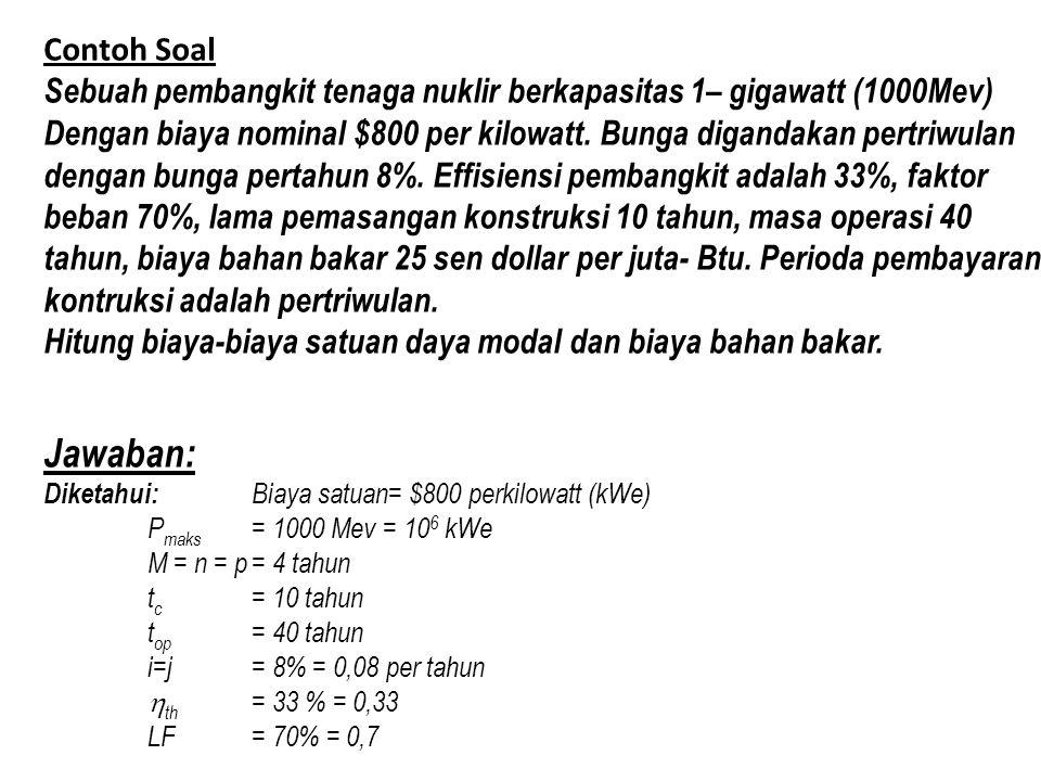 Contoh Soal Sebuah pembangkit tenaga nuklir berkapasitas 1– gigawatt (1000Mev) Dengan biaya nominal $800 per kilowatt. Bunga digandakan pertriwulan de