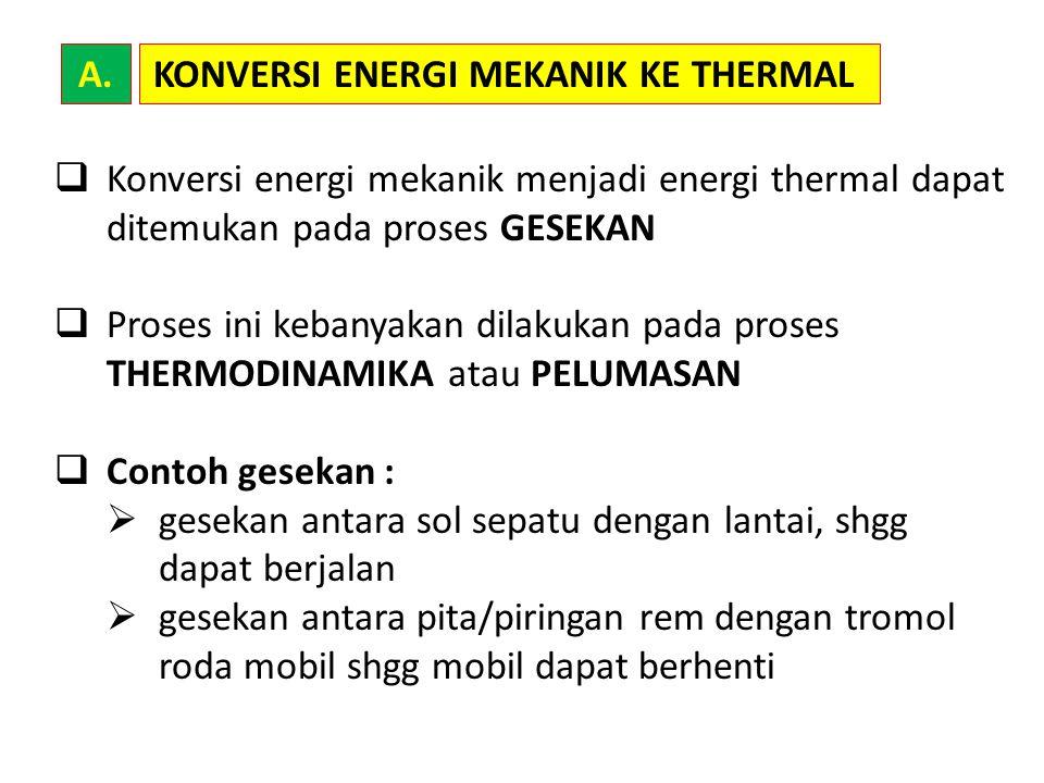  Konversi energi mekanik menjadi energi thermal dapat ditemukan pada proses GESEKAN  Proses ini kebanyakan dilakukan pada proses THERMODINAMIKA atau