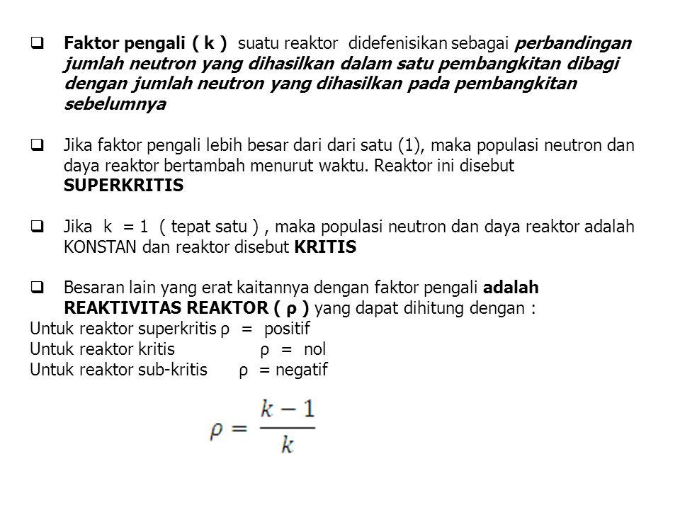  Faktor pengali ( k ) suatu reaktor didefenisikan sebagai perbandingan jumlah neutron yang dihasilkan dalam satu pembangkitan dibagi dengan jumlah ne