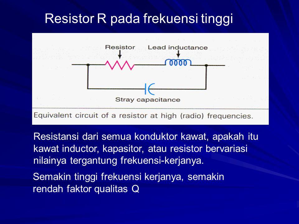 Resistor R pada frekuensi tinggi Resistansi dari semua konduktor kawat, apakah itu kawat inductor, kapasitor, atau resistor bervariasi nilainya tergan