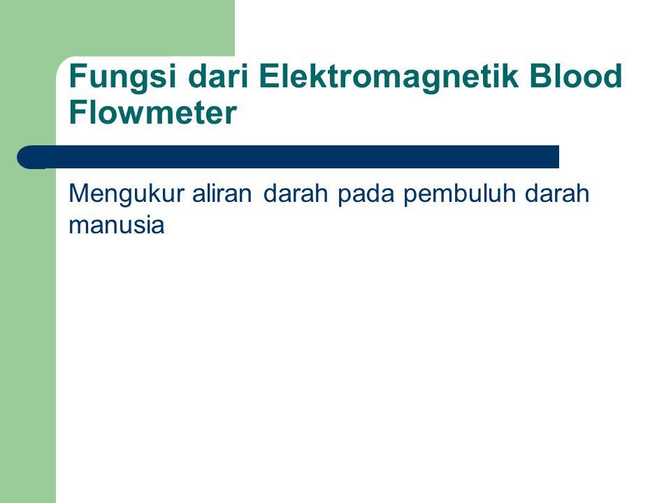 Fungsi dari Elektromagnetik Blood Flowmeter Mengukur aliran darah pada pembuluh darah manusia