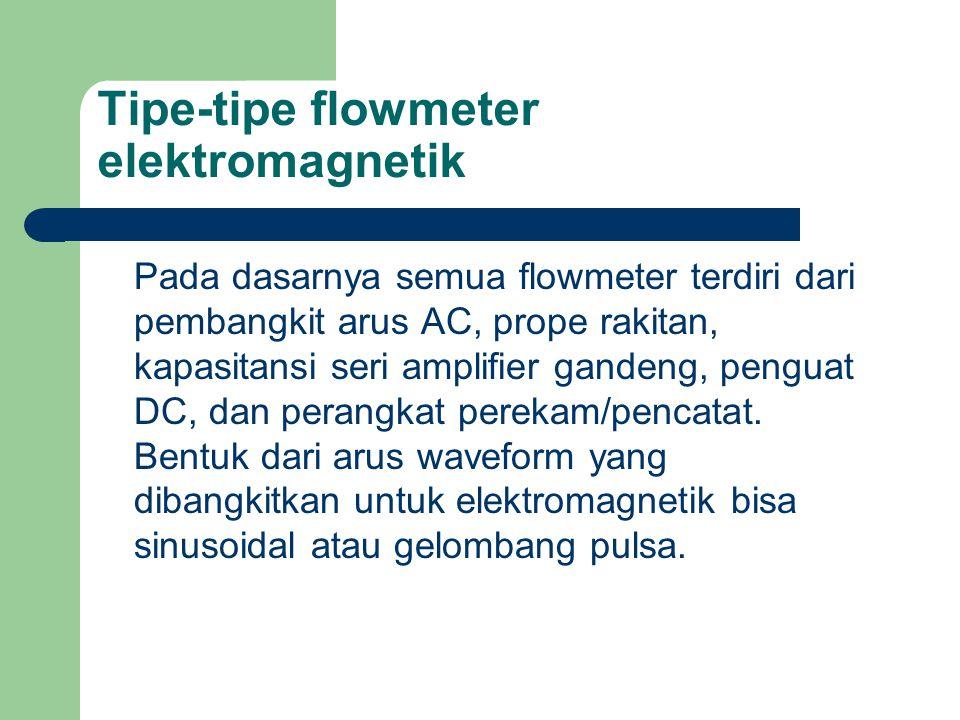 Tipe-tipe flowmeter elektromagnetik Pada dasarnya semua flowmeter terdiri dari pembangkit arus AC, prope rakitan, kapasitansi seri amplifier gandeng,