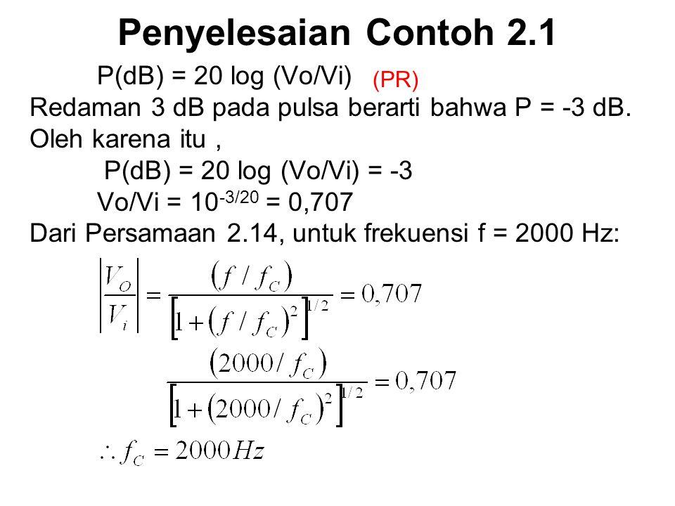Penyelesaian Contoh 2.1 P(dB) = 20 log (Vo/Vi) Redaman 3 dB pada pulsa berarti bahwa P = -3 dB. Oleh karena itu, P(dB) = 20 log (Vo/Vi) = -3 Vo/Vi = 1