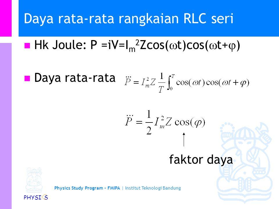 Physics Study Program - FMIPA | Institut Teknologi Bandung PHYSI S Daya rata-rata rangkaian RLC seri Hk Joule: P =iV=I m 2 Zcos(  t)cos(  t+  ) Daya rata-rata faktor daya