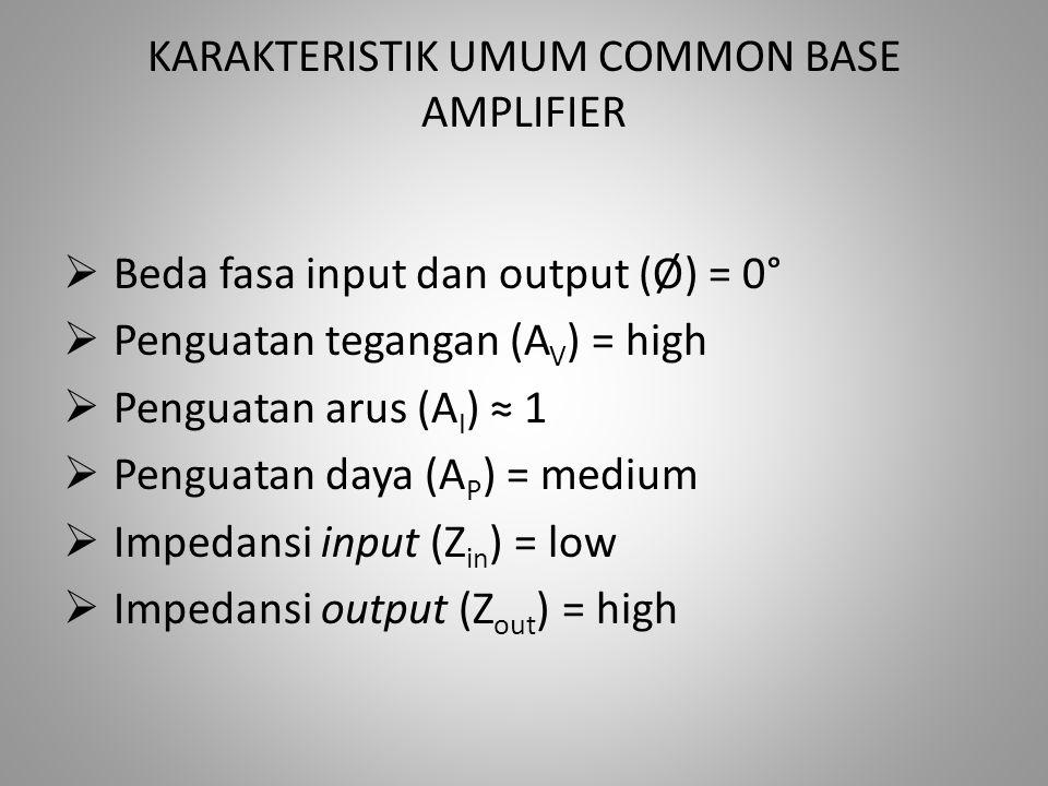 KARAKTERISTIK UMUM COMMON BASE AMPLIFIER  Beda fasa input dan output (Ø) = 0°  Penguatan tegangan (A V ) = high  Penguatan arus (A I ) ≈ 1  Pengua