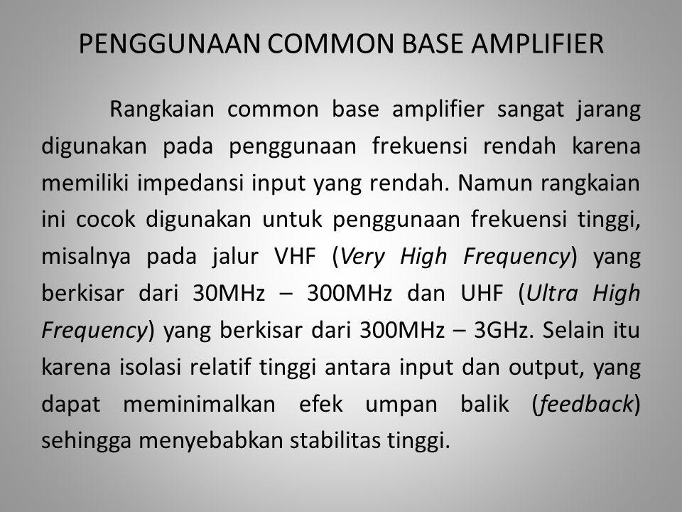 PENGGUNAAN COMMON BASE AMPLIFIER Rangkaian common base amplifier sangat jarang digunakan pada penggunaan frekuensi rendah karena memiliki impedansi in
