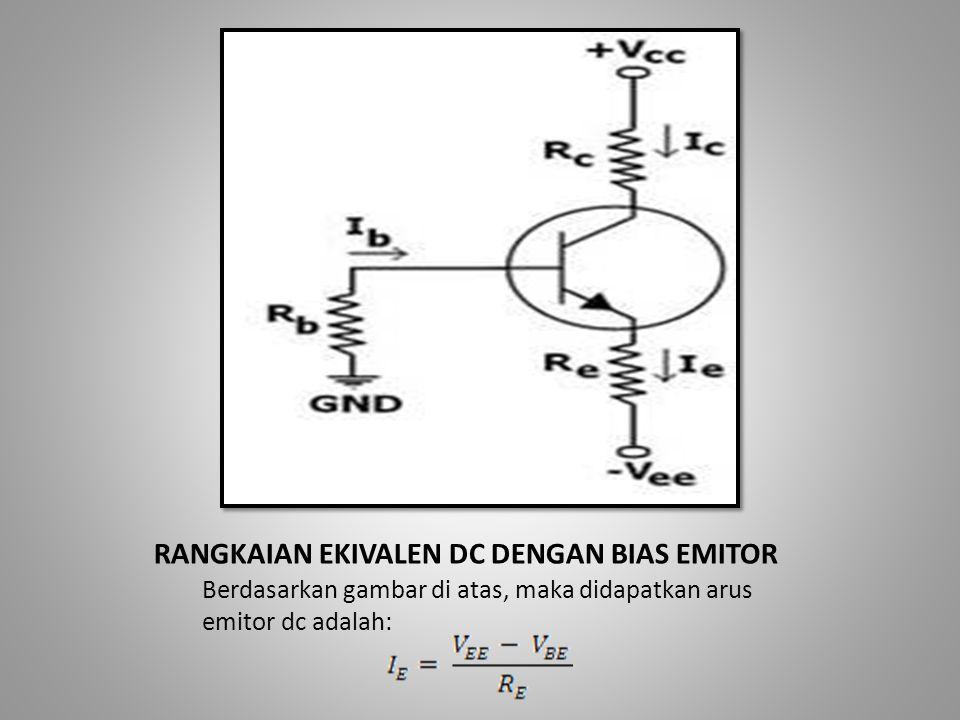 RANGKAIAN EKIVALEN DC DENGAN BIAS EMITOR Berdasarkan gambar di atas, maka didapatkan arus emitor dc adalah:
