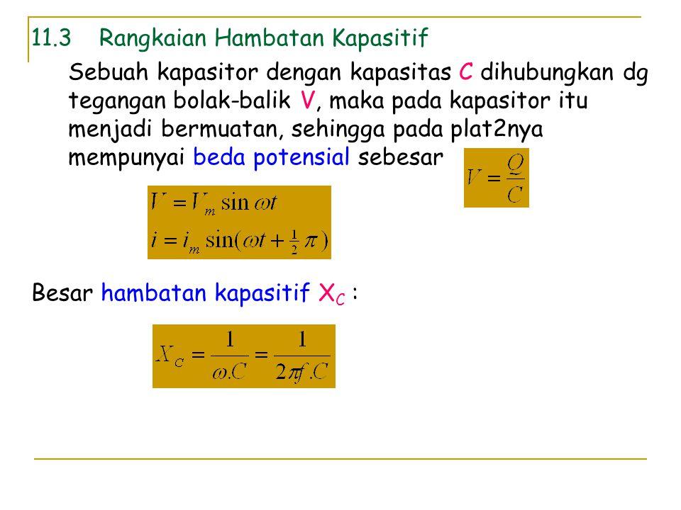 11.3Rangkaian Hambatan Kapasitif Sebuah kapasitor dengan kapasitas C dihubungkan dg tegangan bolak-balik V, maka pada kapasitor itu menjadi bermuatan,