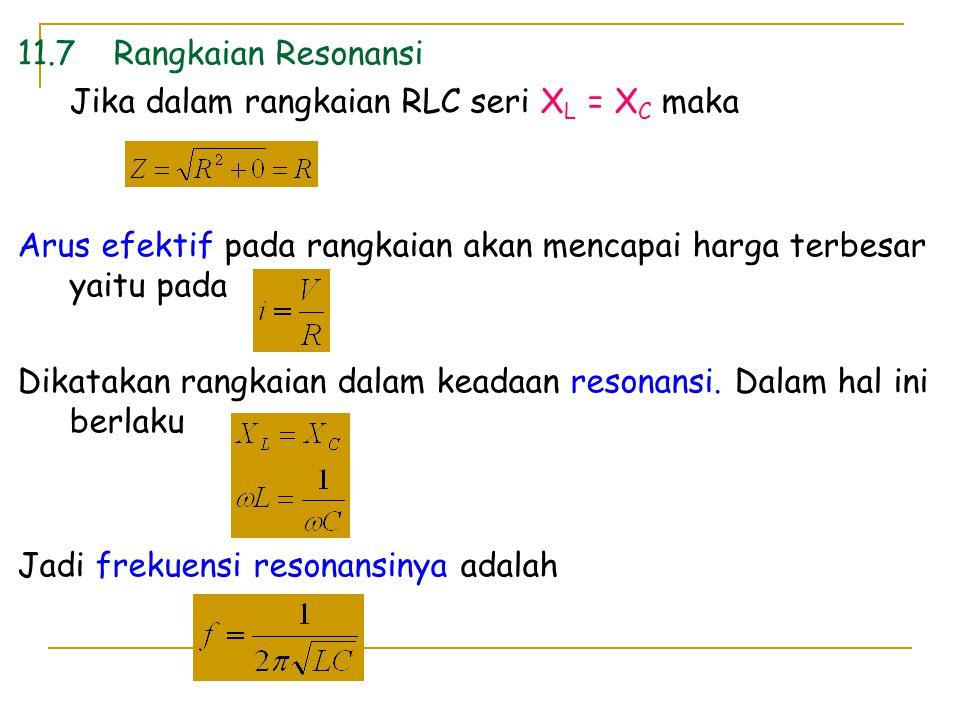 11.7Rangkaian Resonansi Jika dalam rangkaian RLC seri X L = X C maka Arus efektif pada rangkaian akan mencapai harga terbesar yaitu pada Dikatakan ran