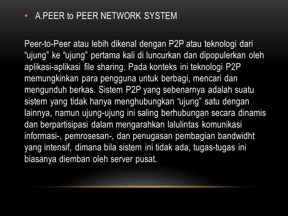 A.PEER to PEER NETWORK SYSTEM Peer-to-Peer atau lebih dikenal dengan P2P atau teknologi dari ujung ke ujung pertama kali di luncurkan dan dipopulerkan oleh aplikasi-aplikasi file sharing.